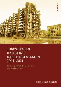 Holm Sundhaussen - Jugoslawien und seine Nachfolgestaaten 1943-2011: Eine ungewöhnliche Geschichte des Gewöhnlichen